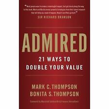 Admired : 21 Ways to Double Your Value by Mark C. Thompson and Thompson