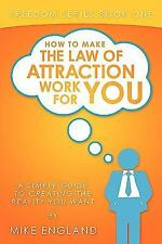 How to Make the Law of Attraction Work for You: A Simple Guide to Creating the R
