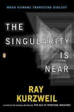 The Singularity Is Near: When Humans Transcend Biology: By Ray Kurzweil