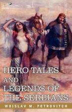 Hero Tales And Legends Of The Serbians: By Woislav M. Petrovitch