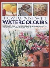 How to Paint with Watercolours: Mastering the Use of Water Paints with Step-by-S