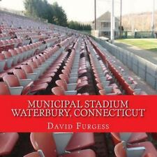 Municipal Stadium Waterbury, Connecticut : The Way It Was by David Furgess...