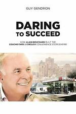 Daring to Succeed : How Alain Bouchard Built the Couche-Tard and Circle K...