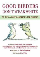 Good Birders Don't Wear White: 50 Tips From North America's Top Birders  Paperb