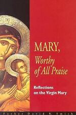 Mary, Worthy of All Praise : Reflections on the Virgin Mary by David Smith...