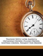 Trading with Latin America: Obtaining Orders, Filling Orders, Shipping Orders, Payment for Orders by Ernst B Filsinger (Paperback / softback, 2012)
