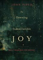 The Dawning of Indestructible Joy: Daily Readings for Advent by John Piper