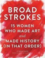 Broad Strokes: 15 Women Who Made Art and Made History (in That Order): By Qui...