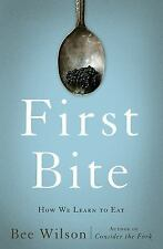 First Bite : How We Learn to Eat by Bee Wilson (2015, Hardcover)