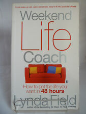 WEEKEND LIFE COACH; HOW TO GET THE LIFE YOU WANT IN 48 HOURS by LYNDA FIELD 2007