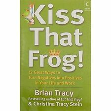Kiss That Frog!: 12 Great Ways to Turn Negatives into Positives in Your Life...