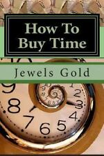 How to Buy Time : The Beauty and Art of Perpetual Bankruptcy by Jewels Gold...