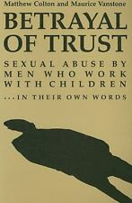 Betrayal of Trust: Sexual Abuse By Men Who Work with Children - in Their Own Wor