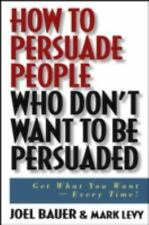 How to Persuade People Who Don't Want to Be Persuaded... Mark Levy, Joel Bauer