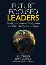 Future Focused Leaders: Relate, Innovate, And Invigorate For Real Educational...