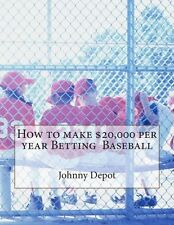 NEW How to Make $20,000 Per Year Betting Baseball by Johnny Depot Paperback Book