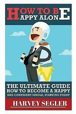 How to Be Happy : Alone: the Ultimate Guide on How to Become a Happy and...