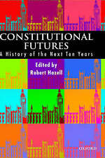 CONSTITUTIONAL FUTURES: A HISTORY OF THE NEXT TEN YEARS., Hazell, Professor Robe