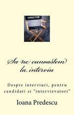 Sa Ne Cunoastem la Interviu : Despre Interviuri, Pentru Candidati Si...