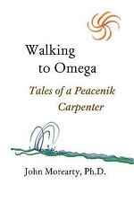 Walking to Omega: Tales of a Peacenik Carpenter by John Morearty (2007,...