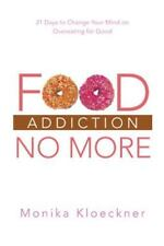 Food Addiction No More: 21 Days to Change Your Mind on Overeating for Good (Pape
