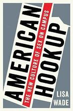 American Hook-Up : The New Culture of Sex on Campus by Lisa Wade (2017,...