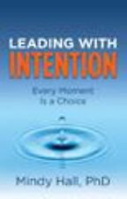 Leading with Intention: Every Moment Is a Choice by Mindy Hall PhD