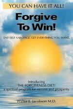 Forgive to Win! : End Self-Sabotage. Get Everything You Want by Walter...