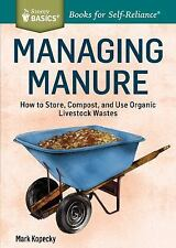 Managing Manure: How To Store, Compost, And Use Organic Livestock Wastes. A S...