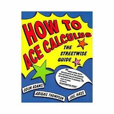 How to Ace Calculus : The Streetwise Guide by Joel Hass, Colin Adams and...