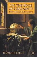 On the Edge of Certainty: Philosophical Explorations by Tallis, Raymond
