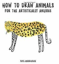 How to Draw Animals for the Artistically Anxious by Faye Moorhouse #32299U