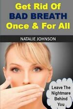 Get Rid of Bad Breath Once and for All : Leave the Nightmare Behind You by...