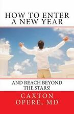 How to Enter a New Year : And Reach Beyond the Stars by Caxton Opere (2014,...