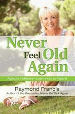 Never Feel Old Again: Aging Is a Mistake--Learn How to Avoid It Never Be