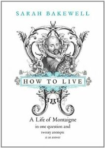 How to Live: A Life of Montaigne in one question ... by Bakewell, Sarah Hardback