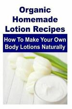 Organic Homemade Lotion Recipes: How to Make Your Own Body Lotions Naturally...