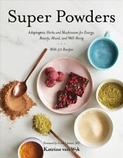 Super Powders : Adaptogenic Herbs and Mushrooms for Energy, Beauty, Mood, and...