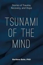 Tsunami of the Mind : Stories of Trauma, Recovery, and Hope by Barbara Bate...