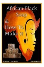 African Black Soap and How to Make It : A Complete Guide to African Black...