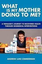 What Is My Mother Doing To Me?: A Teenager's Journey To Recovered Health Through