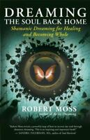 Dreaming the Soul Back Home: Shamanic Dreaming for Healing and Becoming Whole ,