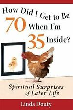 How Did I Get to Be 70 When I'm 35 Inside? : Spiritual Surprises of Later...
