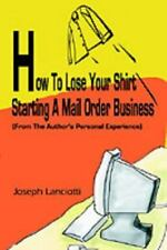 How to Lose Your Shirt Starting a Mail Order Business : (from the Auhtor's...
