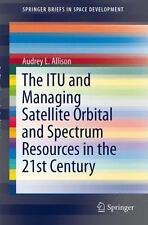 The Itu and Managing Satellite Orbital and Spectrum Resources in the 21st Centur