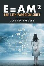 E = Am2 - The 14th Paradigm Shift by Lucas, David.