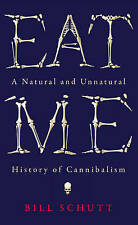Eat Me: A Natural and Unnatural History of Cannibalism by Bill Schutt (Hardback,