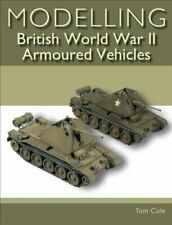 Modelling British World War II Armoured Vehicles by Tom Cole 9781785005473