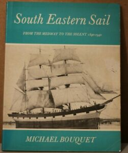 South Eastern Sail: From the Medway to the Solent, 1840-1940 by Michael Bouquet