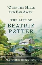 Over the Hills and Far Away : The Life of Beatrix Potter by Matthew Dennison (2017, Hardcover)